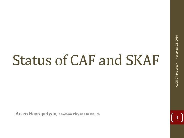 Arsen Hayrapetyan, Yerevan Physics Institute November 18, 2010 ALICE Offline Week Status of CAF