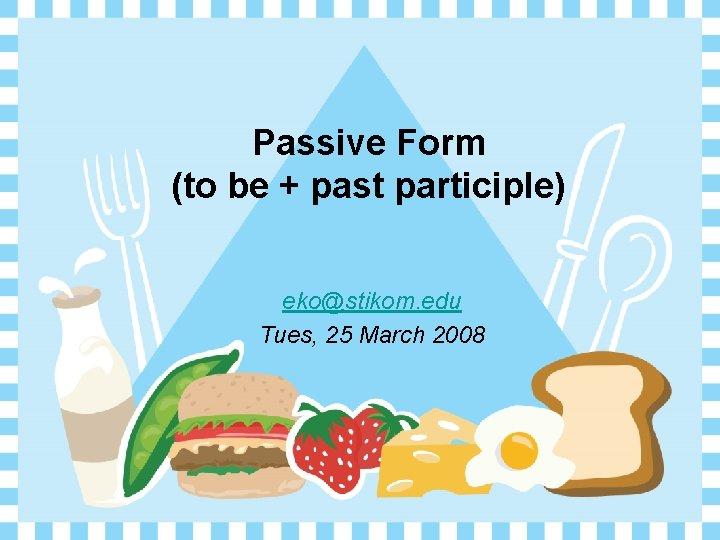 Passive Form (to be + past participle) eko@stikom. edu Tues, 25 March 2008