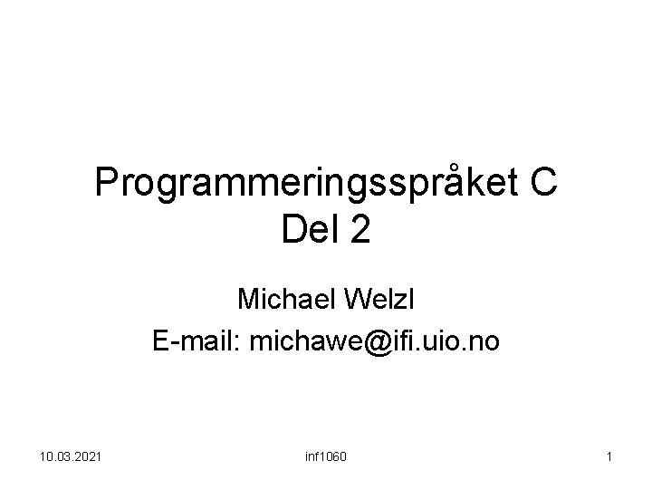 Programmeringsspråket C Del 2 Michael Welzl E-mail: michawe@ifi. uio. no 10. 03. 2021 inf