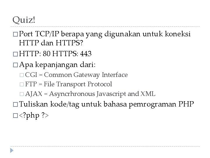 Quiz! � Port TCP/IP berapa yang digunakan untuk koneksi HTTP dan HTTPS? � HTTP: