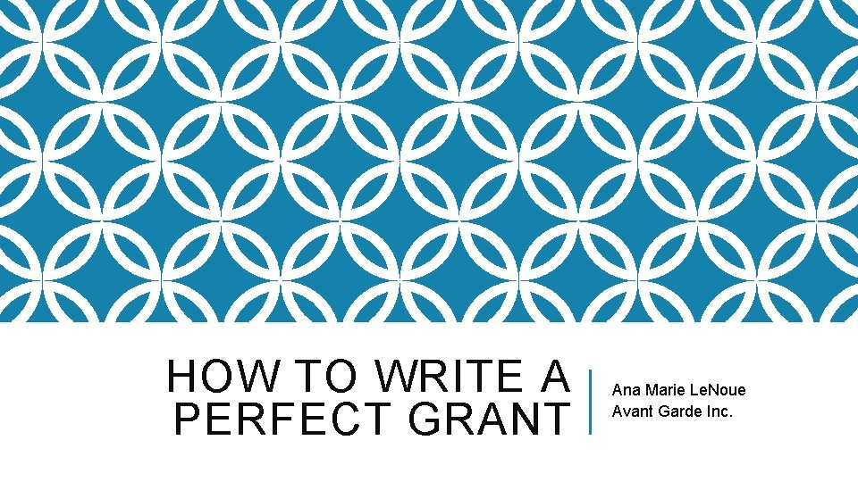 HOW TO WRITE A PERFECT GRANT Ana Marie Le. Noue Avant Garde Inc.