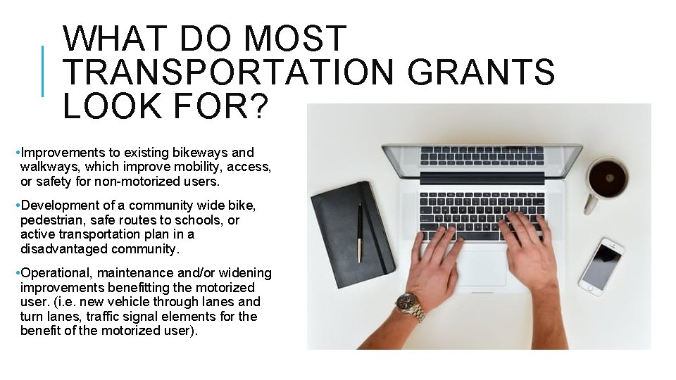 WHAT DO MOST TRANSPORTATION GRANTS LOOK FOR? • Improvements to existing bikeways and walkways,