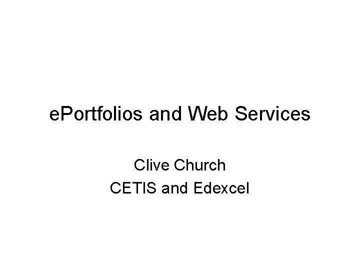 e. Portfolios and Web Services Clive Church CETIS and Edexcel