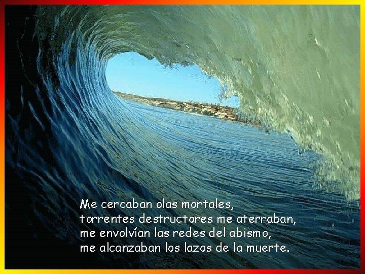 Me cercaban olas mortales, torrentes destructores me aterraban, me envolvían las redes del abismo,