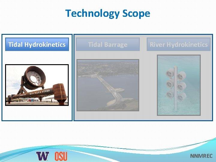 Technology Scope Tidal Hydrokinetics Tidal Barrage River Hydrokinetics NNMREC