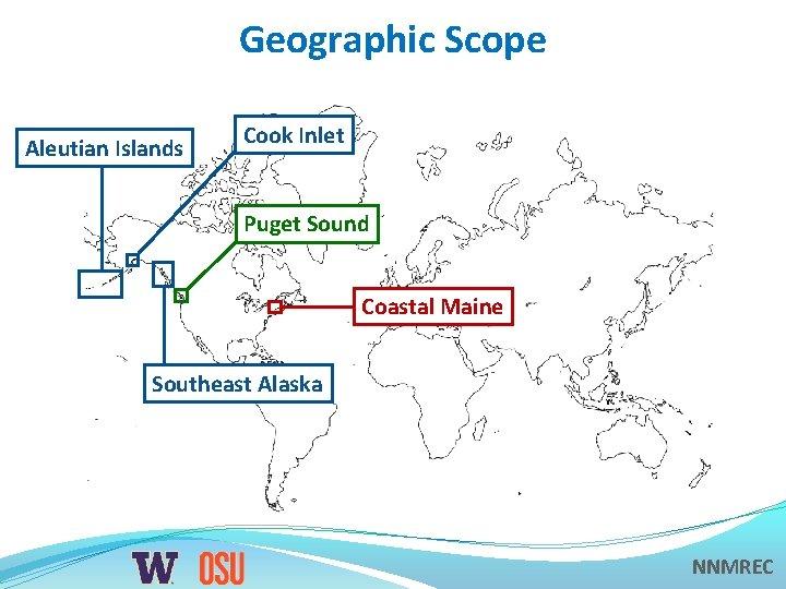 Geographic Scope Aleutian Islands Cook Inlet Puget Sound Coastal Maine Southeast Alaska NNMREC
