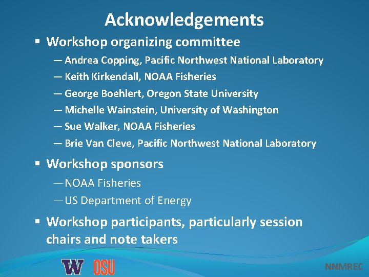 Acknowledgements § Workshop organizing committee — Andrea Copping, Pacific Northwest National Laboratory — Keith