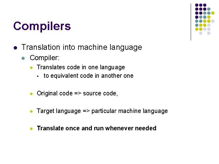 Compilers l Translation into machine language l Compiler: l Translates code in one language