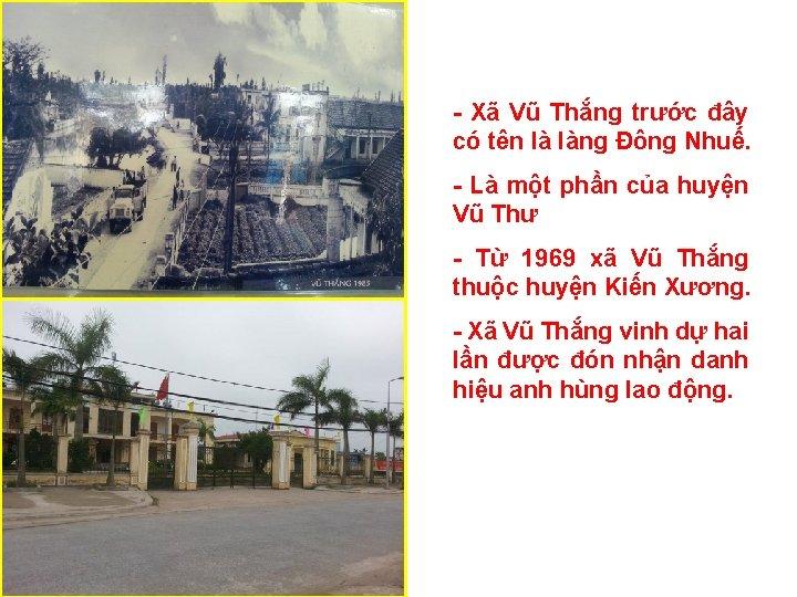 - Xã Vũ Thắng trước đây có tên là làng Đông Nhuế. - Là