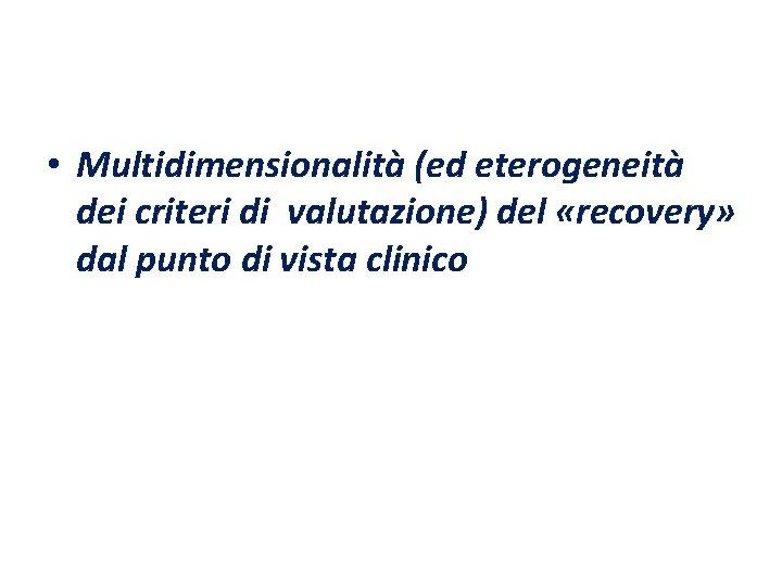 • Multidimensionalità (ed eterogeneità dei criteri di valutazione) del «recovery» dal punto di