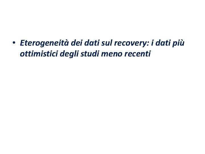 • Eterogeneità dei dati sul recovery: i dati più ottimistici degli studi meno