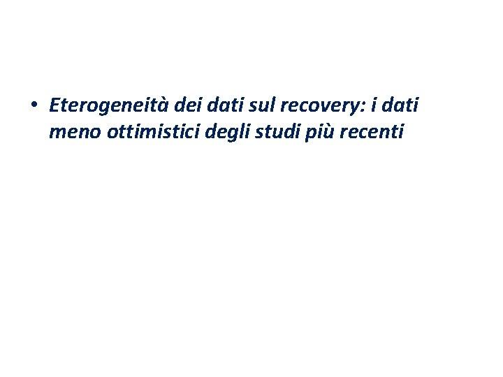 • Eterogeneità dei dati sul recovery: i dati meno ottimistici degli studi più