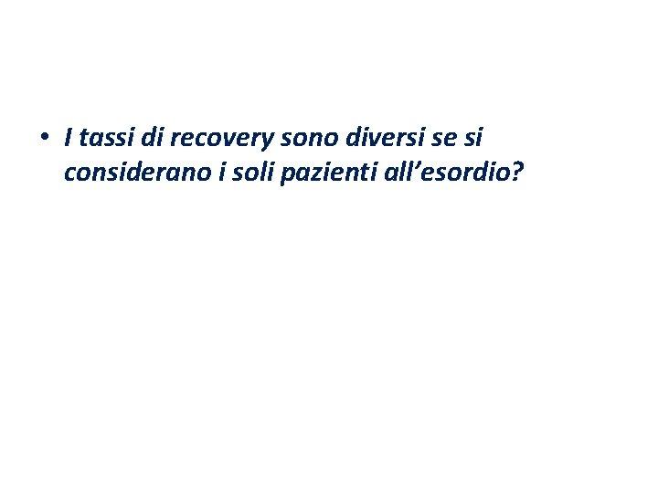 • I tassi di recovery sono diversi se si considerano i soli pazienti