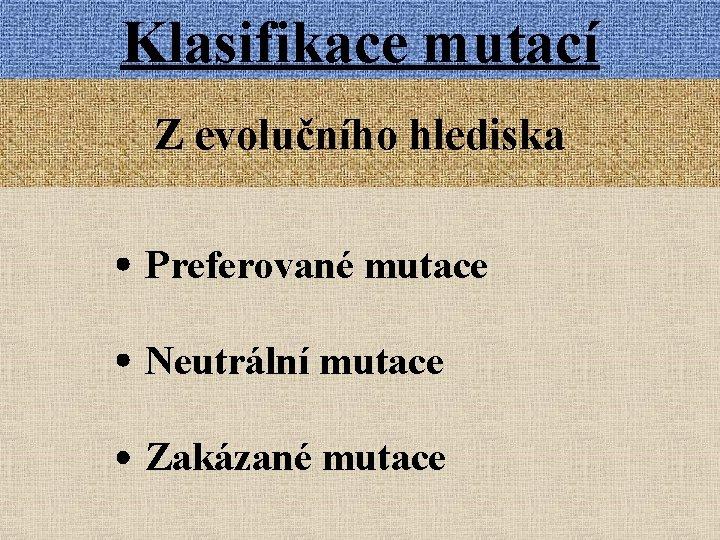 Klasifikace mutací Z evolučního hlediska Preferované mutace Neutrální mutace Zakázané mutace