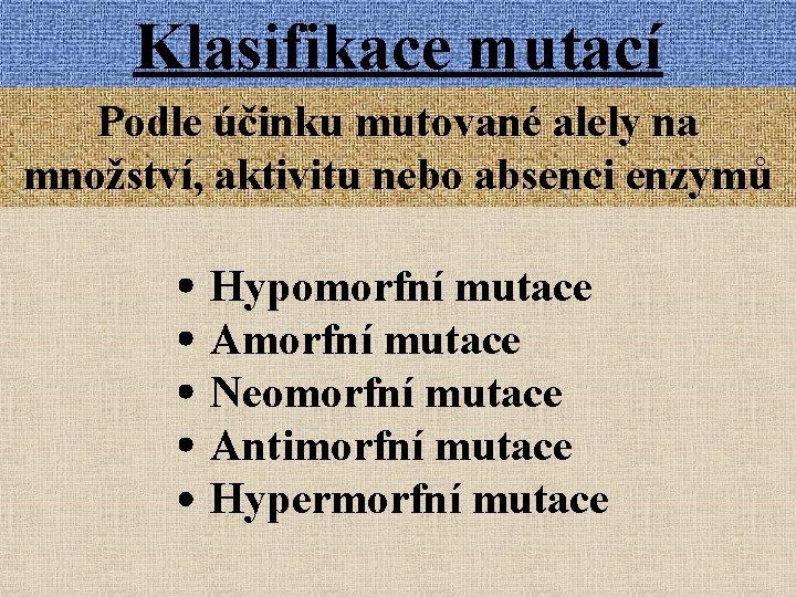 Klasifikace mutací Podle účinku mutované alely na množství, aktivitu nebo absenci enzymů Hypomorfní mutace