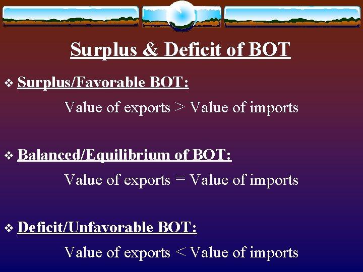 Surplus & Deficit of BOT v Surplus/Favorable BOT: Value of exports > Value of