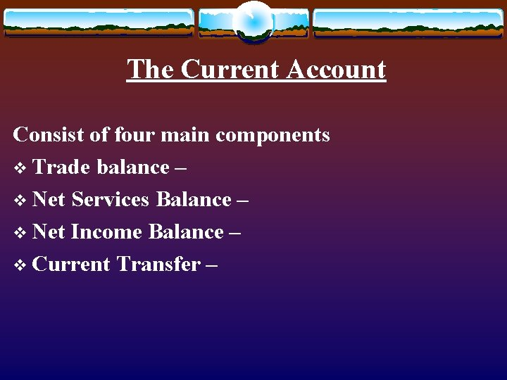 The Current Account Consist of four main components v Trade balance – v Net
