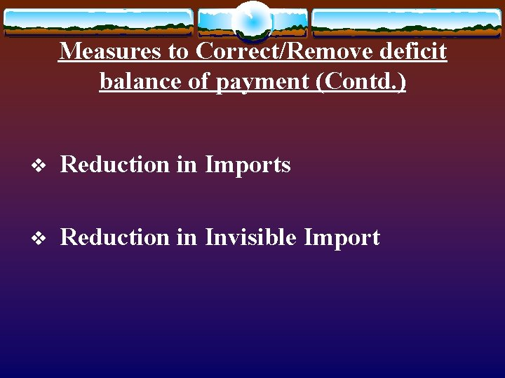 Measures to Correct/Remove deficit balance of payment (Contd. ) v Reduction in Imports v