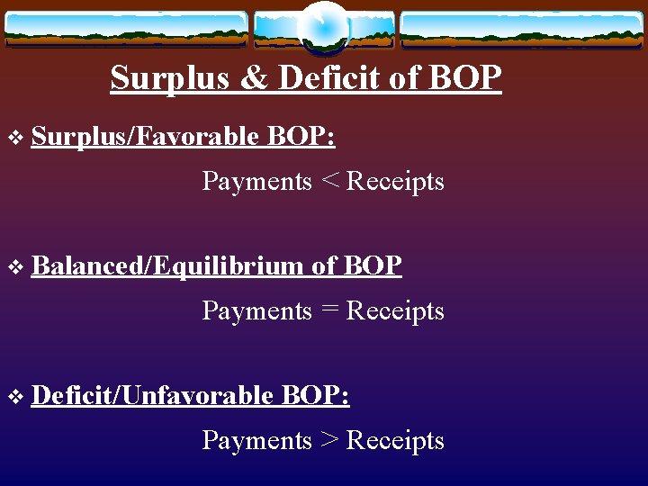 Surplus & Deficit of BOP v Surplus/Favorable BOP: Payments < Receipts v Balanced/Equilibrium of
