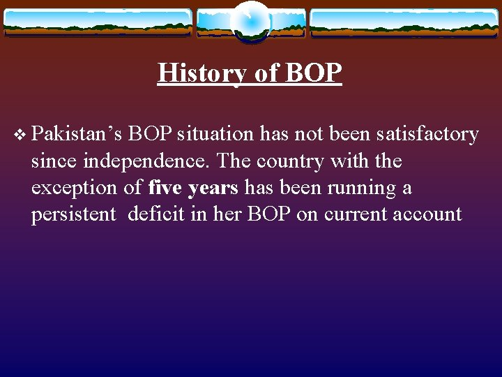 History of BOP v Pakistan's BOP situation has not been satisfactory since independence. The