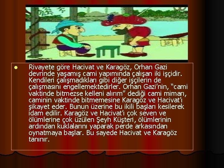 l Rivayete göre Hacivat ve Karagöz, Orhan Gazi devrinde yaşamış cami yapımında çalışan iki