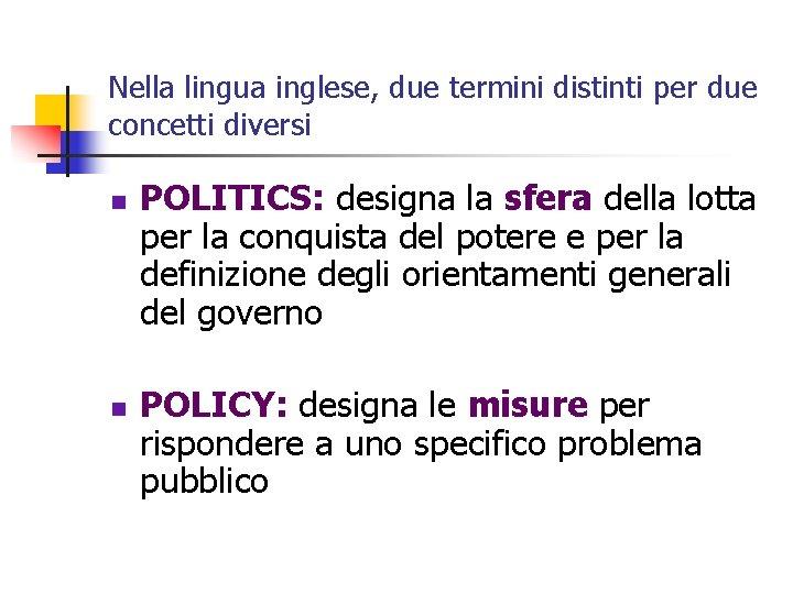 Nella lingua inglese, due termini distinti per due concetti diversi n n POLITICS: designa