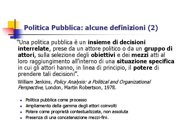 """Politica Pubblica: alcune definizioni (2) """"Una politica pubblica è un insieme di decisioni interrelate,"""