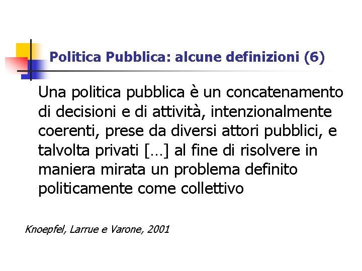 Politica Pubblica: alcune definizioni (6) Una politica pubblica è un concatenamento di decisioni e