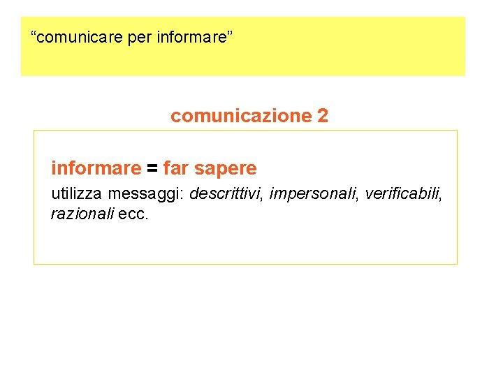 """""""comunicare per informare"""" comunicazione 2 informare = far sapere utilizza messaggi: descrittivi, impersonali, verificabili,"""