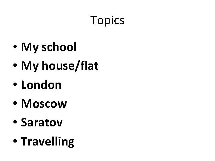Topics • My school • My house/flat • London • Moscow • Saratov •