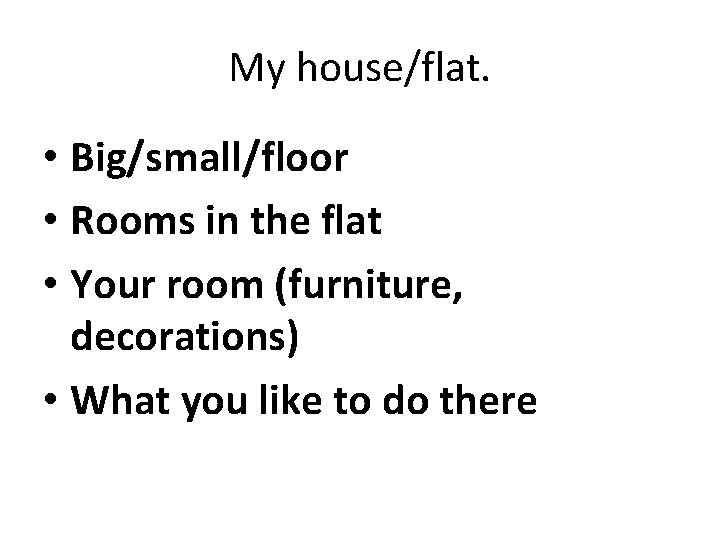 My house/flat. • Big/small/floor • Rooms in the flat • Your room (furniture, decorations)
