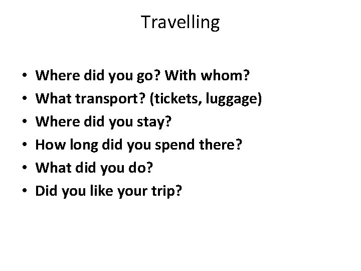 Travelling • • • Where did you go? With whom? What transport? (tickets, luggage)