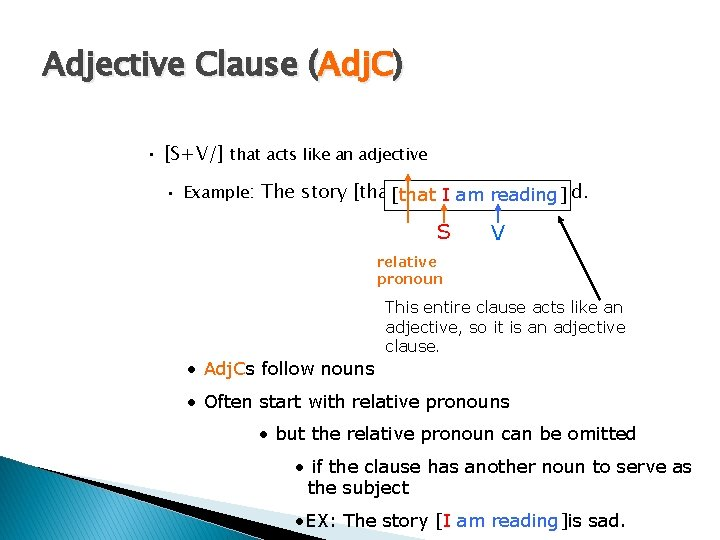 Adjective Clause (Adj. C) • [S+V/] that acts like an adjective • Example: The