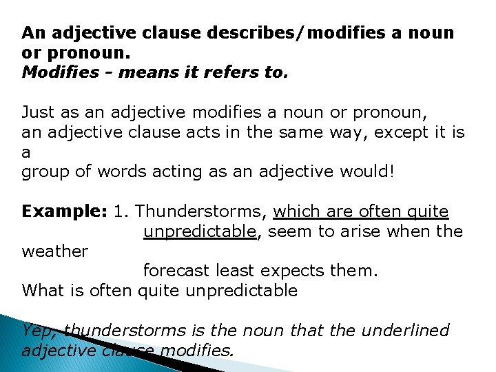 An adjective clause describes/modifies a noun or pronoun. Modifies - means it refers to.
