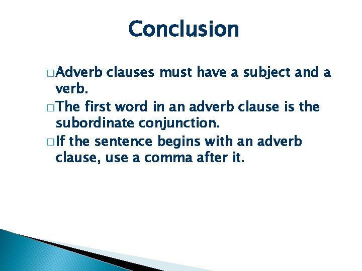 Conclusion � Adverb clauses must have a subject and a verb. � The first