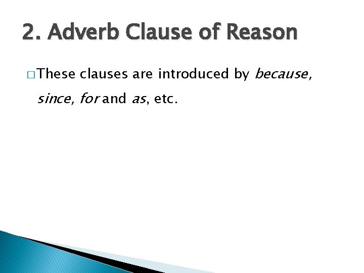 2. Adverb Clause of Reason � These clauses are introduced by because, since, for