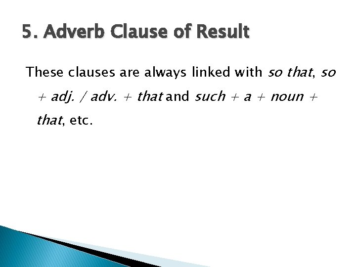 5. Adverb Clause of Result These clauses are always linked with so that, so