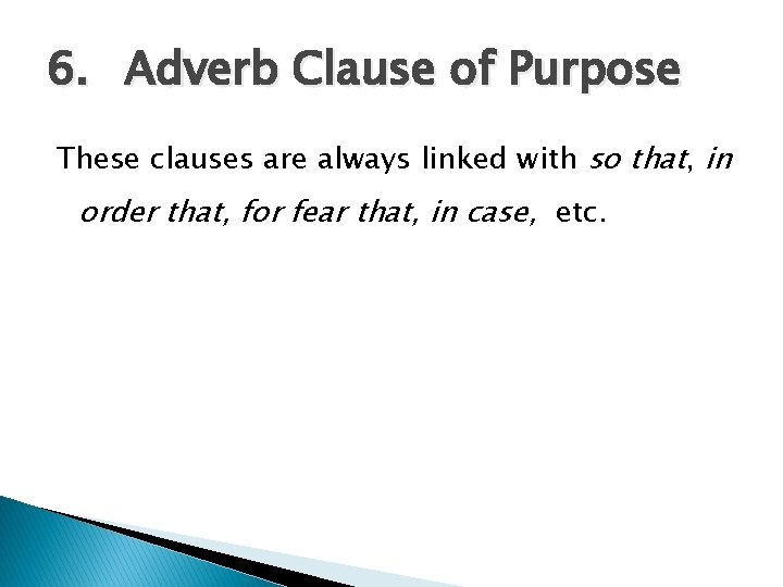 6. Adverb Clause of Purpose These clauses are always linked with so that, in