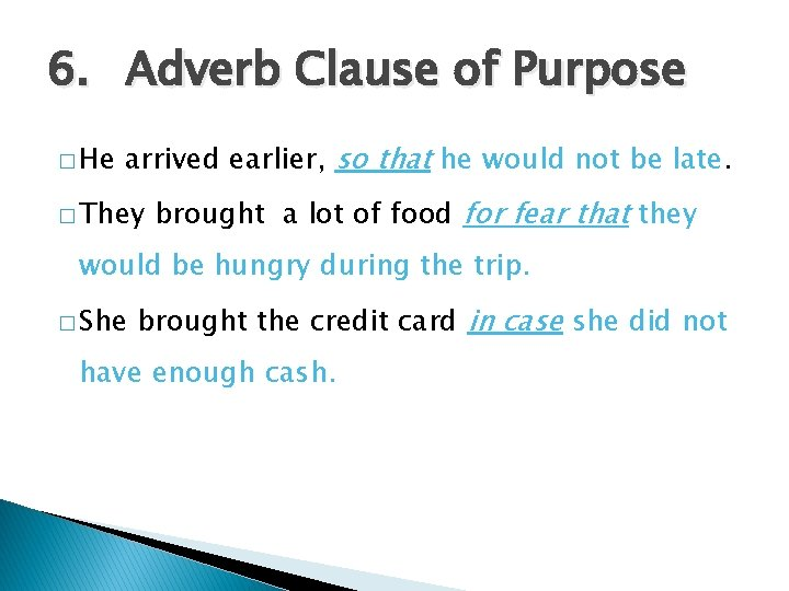 6. Adverb Clause of Purpose � He arrived earlier, so that he would not