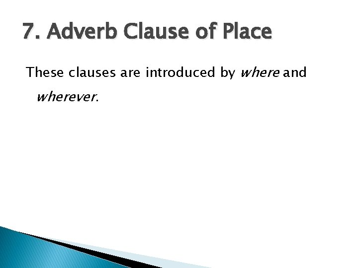 7. Adverb Clause of Place These clauses are introduced by where and wherever.