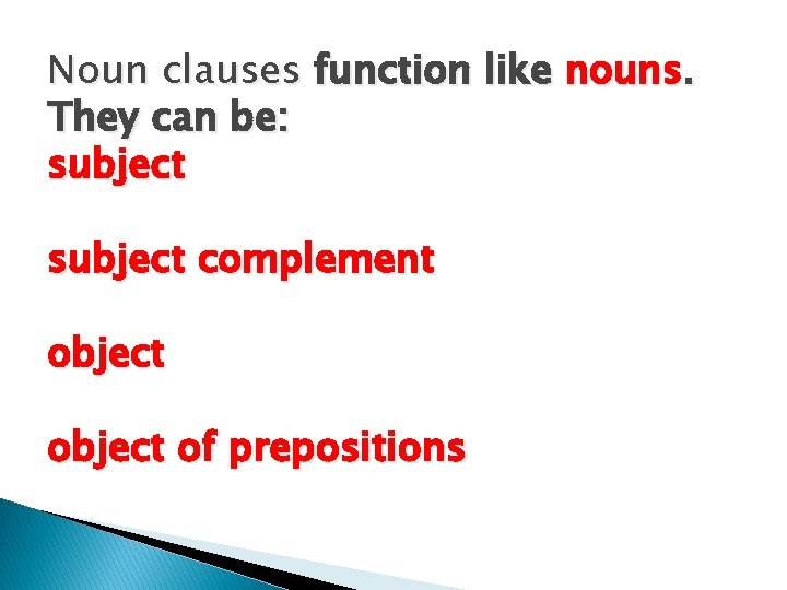 Noun clauses function like nouns. They can be: subject complement object of prepositions
