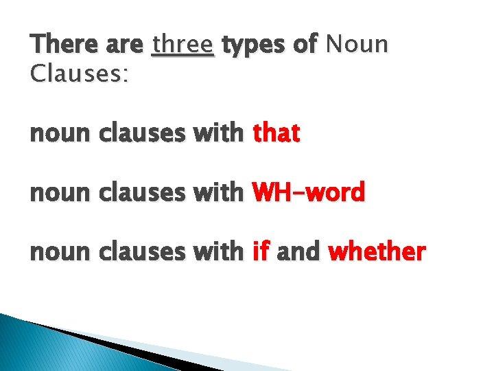 There are three types of Noun Clauses: noun clauses with that noun clauses with