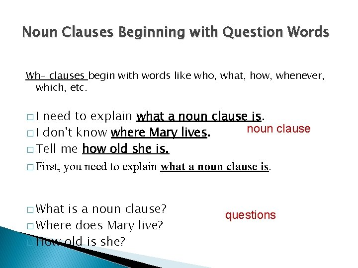 Noun Clauses Beginning with Question Words Wh- clauses begin with words like who, what,