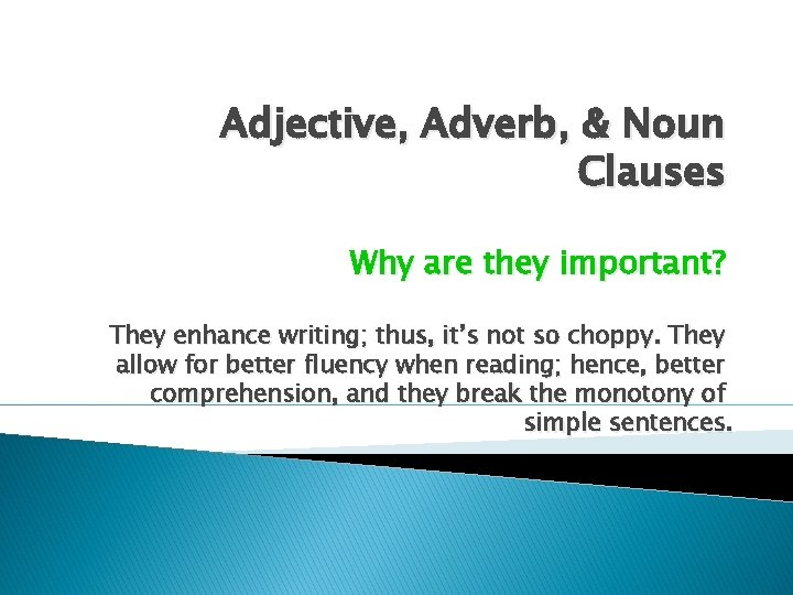 Adjective, Adverb, & Noun Clauses Why are they important? They enhance writing; thus, it's