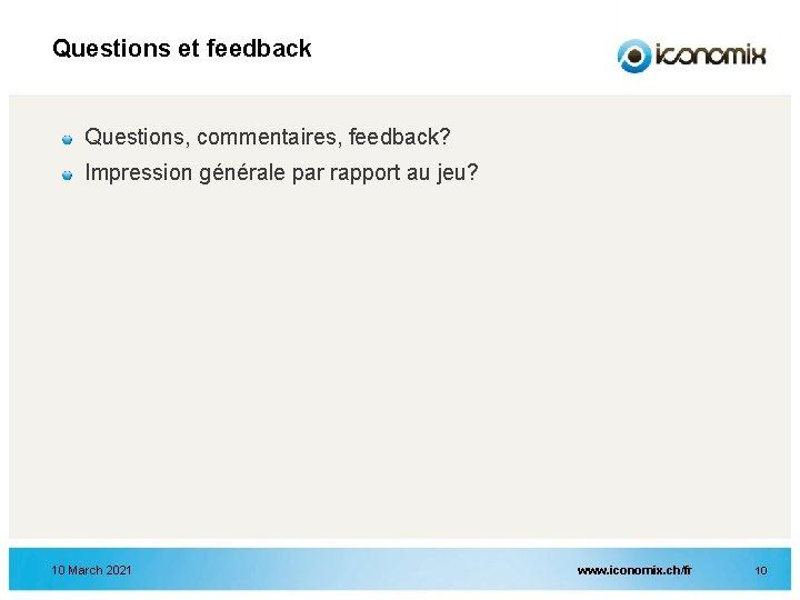 Questions et feedback Questions, commentaires, feedback? Impression générale par rapport au jeu? 10 March