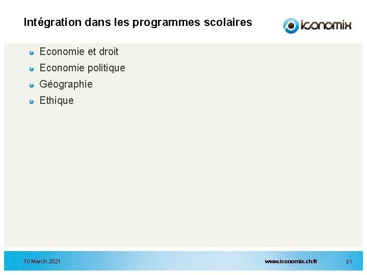 Intégration dans les programmes scolaires Economie et droit Economie politique Géographie Ethique 10 March