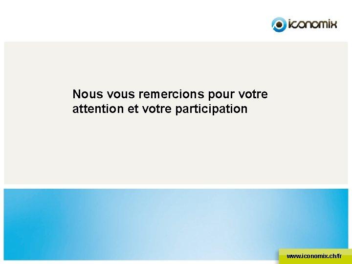 Nous vous remercions pour votre attention et votre participation www. iconomix. ch/fr