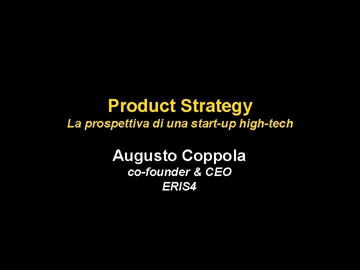 Product Strategy La prospettiva di una start-up high-tech Augusto Coppola co-founder & CEO ERIS