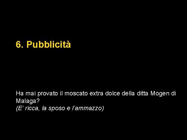 6. Pubblicità Ha mai provato il moscato extra dolce della ditta Mogen di Malaga?
