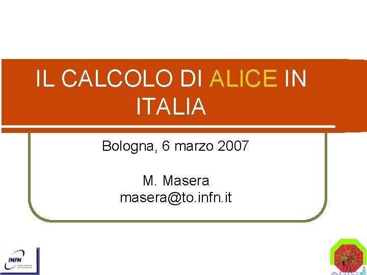 IL CALCOLO DI ALICE IN ITALIA Bologna, 6 marzo 2007 M. Masera masera@to. infn.